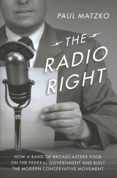 The radio right / How a Band of Broadcasters Took on the Federal Government and Built the Modern Conservative Movement
