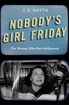 Nobody's Girl Friday: The Women Who Ran Hollywood