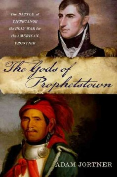The Gods of Prophetstown: The Battle of Tippecanoe and the Holy War for the American Frontier