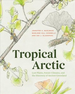 Tropical Arctic - Lost Plants, Future Climates, and the Discovery of Ancient Greenland