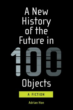 A new history of the future in 100 objects / A Fiction