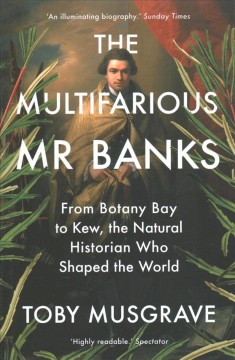 The Multifarious Mr. Banks - From Botany Bay to Kew, the Natural Historian Who Shaped the World