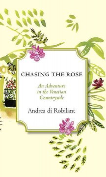 Chasing the Rose : An Adventure in the Venetian Countryside