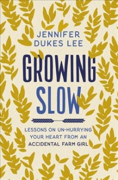 Growing slow - lessons on un-hurrying your heart from an accidental farm girl