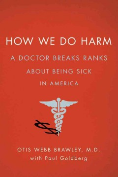 How we do harm : a doctor breaks ranks about being sick in America