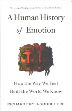 A Human History of Emotion - How the Way We Feel Built the World We Know
