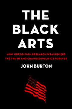 The Black Arts - How Opposition Research Weaponized the Truth and Changed Politics Forever