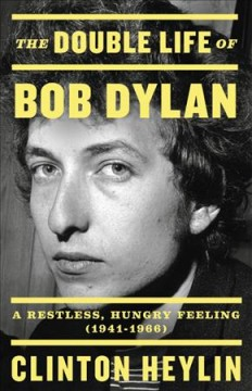 The Double Life of Bob Dylan A Restless, Hungry Feeling, 1941-1966
