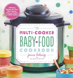 The multi-cooker baby food cookbook - 100 easy recipes for your slow cooker, pressure cooker, or multi-cooker