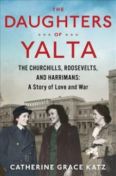 The Daughters of Yalta The Churchills, Roosevelts, and Harrimans- A Story of Love and War