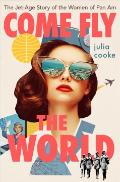 Come fly the world - the jet-age story of the women of Pan Am