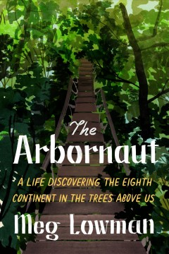 The arbornaut - a life discovering the eighth continent in the trees above us