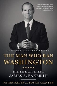 The Man Who Ran Washington The Life and Times of James A. Baker III