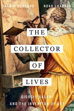 The Collector of Lives: Giorgio Vasari and the Invention of Art