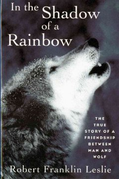 In the shadow of a rainbow - the true story of a friendship between man and wolf