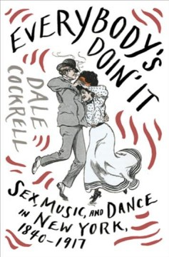 Everybody's doin' it - sex, music, and dance in New York, 1840-1917