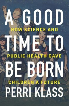 A Good Time to Be Born - How Science and Public Health Gave Children a Future