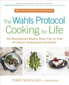 The Wahls protocol cooking for life - the revolutionary modern Paleo plan to treat all chronic autoimmune conditions