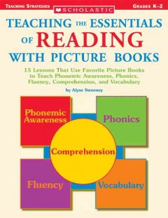 Teaching the essentials of reading with picture books : 15 lessons that use favorite picture books, to teach phonemic awareness, phonics, fluency, comprehension, and vocabulary