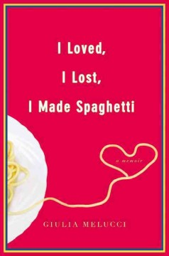 I loved, I lost, I made spaghetti  : a memoir