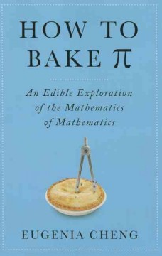 How to Bake π: An Edible Exploration of the Mathematics of Mathematics