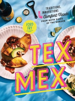 Tex-Mex - traditions, innovations, and comfort foods from both sides of the border