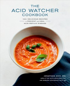 The acid watcher cookbook - 100+ delicious recipes to prevent and heal acid reflux disease