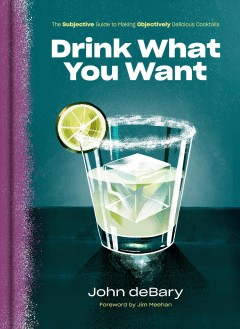 Drink what you want - the subjective guide to making objectively delicious cocktails