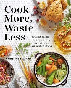 Cook more, waste less - zero-waste recipes to use up groceries, tackle food scraps, and transform leftovers