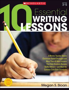 10 essential writing lessons - a mentor teacher shares classroom-tested strategies and more than 40 mini-lessons that help students become skillful writers, and meet the common core standards