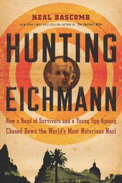 Hunting Eichmann How a Band of Survivors and a Young Spy Agency Chased Down the World's Most Notorious Nazi