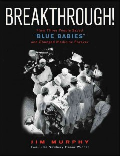 """Breakthrough! : how three people saved """"blue babies"""" and changed medicine forever"""