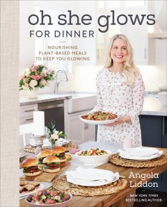 Oh she glows for dinner - nourishing plant-based meals to keep you glowing