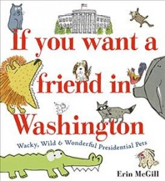 If you want a friend in Washington / Wacky, Wild & Wonderful Presidential Pets
