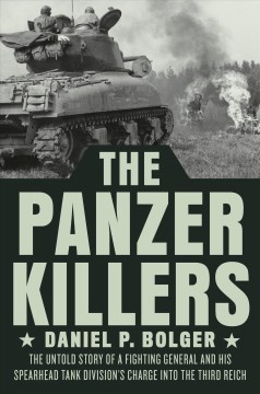The Panzer Killers - The Untold Story of a Fighting General and His Spearhead Tank Division's Charge into the Third Reich