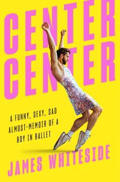 Center center - a funny, sexy, sad almost-memoir of a boy in ballet