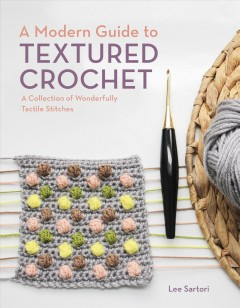 A Modern Guide to Textured Crochet - A Collection of Wonderfully Tactile Stitches