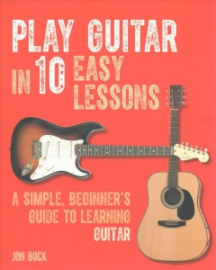 Play guitar in 10 easy lessons : a simple, beginner's guide to learning guitar