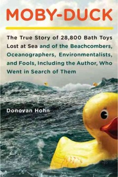Moby Duck: the true story of 28,800 bath toys lost at sea, and of the beachcombers, oceanographers, environmentalists and fools-including the author-who went in search of them