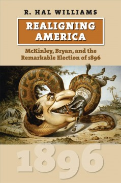 Realigning America : McKinley, Bryan, and the Remarkable Election of 1896
