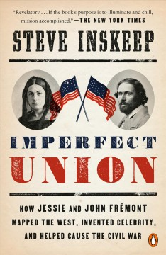 Imperfect union - how Jessie and John Frémont mapped the West, invented celebrity, and helped cause the Civil War