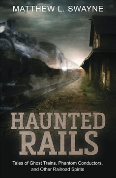 Haunted rails - tales of ghost trains, phantom conductors, and other railroad spirits