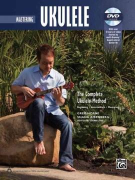 Mastering Ukulele: The Complete Ukulele Method: Beginning, Intermediate, Mastering
