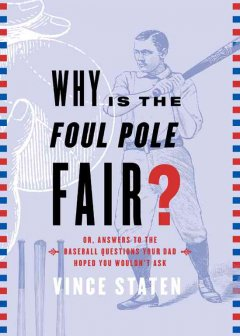 Why is the foul pole fair? or, Answers to the baseball questions your dad hoped you'd never ask