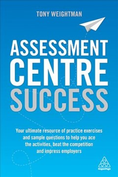 Assessment centre success - your ultimate resource of practice exercises and sample questions to help you ace the activities, beat the competition and impress employers