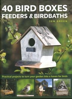 40 bird boxes, feeders & birdbaths - practical projects to turn your garden into a haven for birds