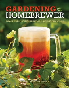 Gardening for the Homebrewer: Plants for Making Beer, Wine, Gruit, Cider, Perry, and More