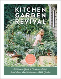 Kitchen Garden Revival - A Modern Guide to Creating a Stylish Small-Scale, Low-Maintenance Edible Garden