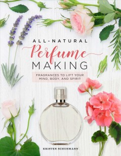 All-Natural Perfume Making - Fragrances to Lift Your Mind, Body, and Spirit