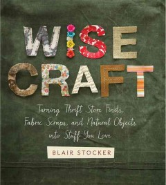 Wise craft : turning thrift store finds, fabric scraps, and natural objects into stuff you love